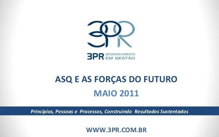 ASQ E AS FORÇAS DO FUTURO MAIO 2011 WWW.3PR.COM.BR Princípios, Pessoas e  Processos, Construindo  Resultados Sustentados
