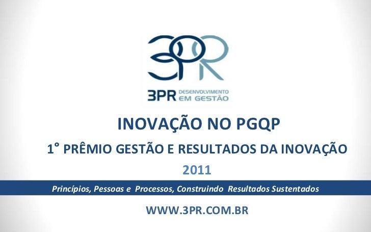 INOVAÇÃO NO PGQP 1 °  PRÊMIO GESTÃO E RESULTADOS DA INOVAÇÃO 2011 WWW.3PR.COM.BR Princípios, Pessoas e  Processos, Constru...