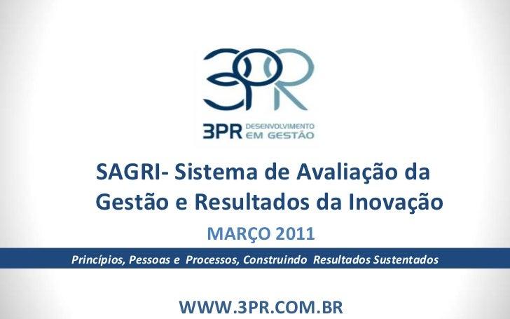 SAGRI- Sistema de Avaliação da Gestão e Resultados da Inovação MARÇO 2011 WWW.3PR.COM.BR Princípios, Pessoas e  Processos,...