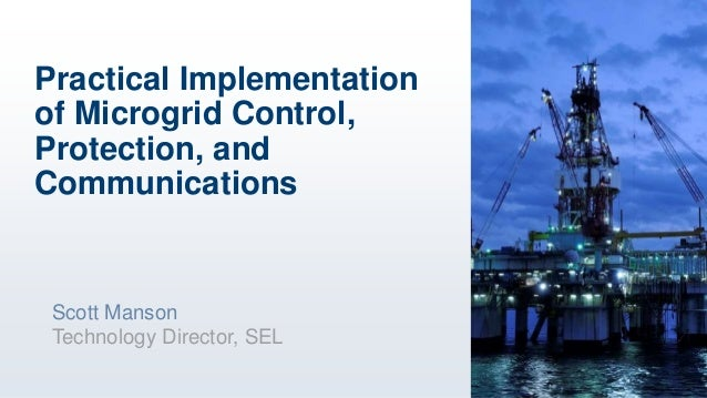 Practical Implementation of Microgrid Control, Protection, and Communications Scott Manson Technology Director, SEL