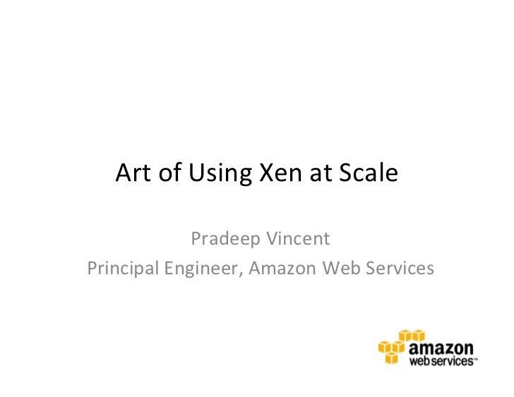 Art of Using Xen at Scale                 Pradeep Vincent Principal Engineer, Amazon Web Services...