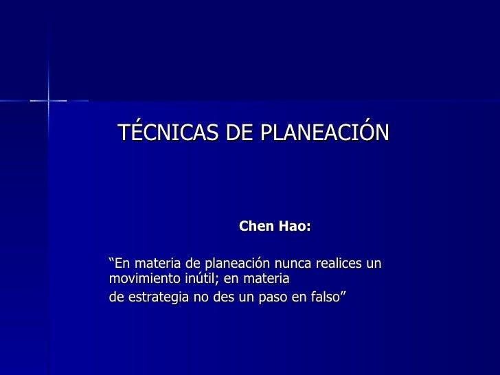 "TÉCNICAS DE PLANEACIÓN                    Chen Hao:""En materia de planeación nunca realices unmovimiento inútil; en materi..."