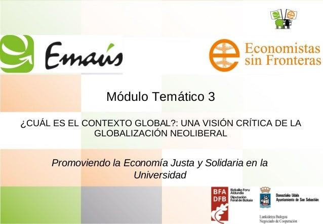 Módulo Temático 3 ¿CUÁL ES EL CONTEXTO GLOBAL?: UNA VISIÓN CRÍTICA DE LA GLOBALIZACIÓN NEOLIBERAL Promoviendo la Economía ...