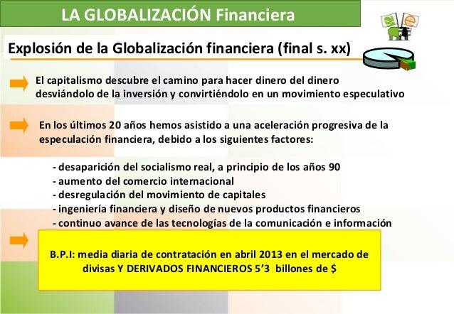 LA GLOBALIZACIÓN Financiera Explosión de la Globalización financiera (final s. xx) B.P.I: media diaria de contratación en ...