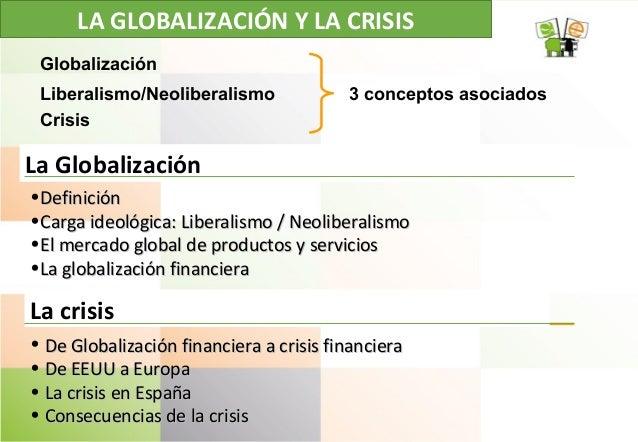 LA GLOBALIZACIÓN Y LA CRISIS La Globalización •DefiniciónDefinición •Carga ideológica: Liberalismo / NeoliberalismoCarga i...