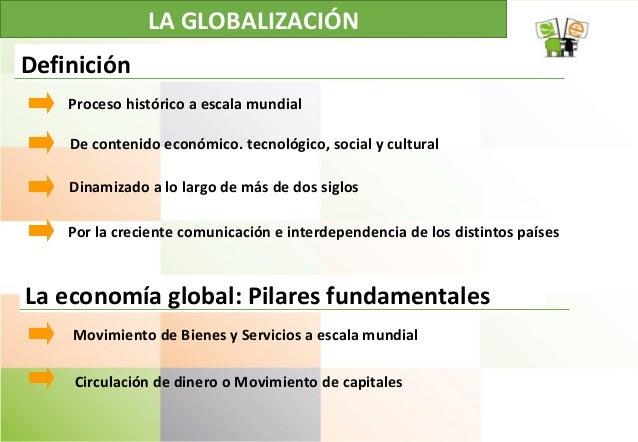 LA GLOBALIZACIÓN Proceso histórico a escala mundial De contenido económico. tecnológico, social y cultural Dinamizado a lo...