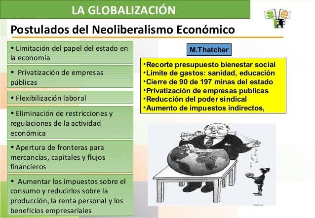 LA GLOBALIZACIÓN • Limitación del papel del estado en la economía Postulados del Neoliberalismo Económico • Privatización ...