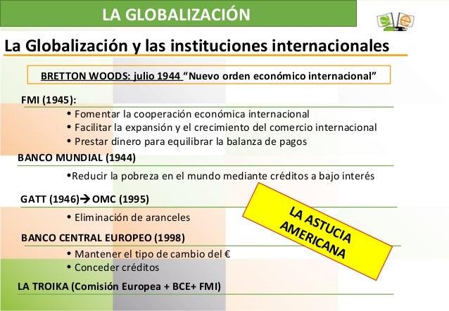 LA GLOBALIZACIÓN La Globalización y las instituciones internacionales FMI (1945): • Fomentar la cooperación económica inte...