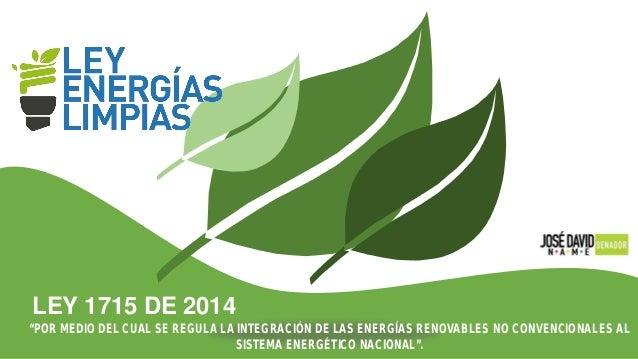"""LEY 1715 DE 2014 """"POR MEDIO DEL CUAL SE REGULA LA INTEGRACIÓN DE LAS ENERGÍAS RENOVABLES NO CONVENCIONALES AL SISTEMA ENER..."""