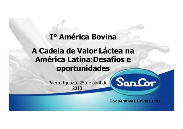 Cooperativas Unidas Ltda.I° América BovinaPuerto Iguazú, 25 de abril de2013.A Cadeia de Valor Láctea naAmérica Latina:Desa...