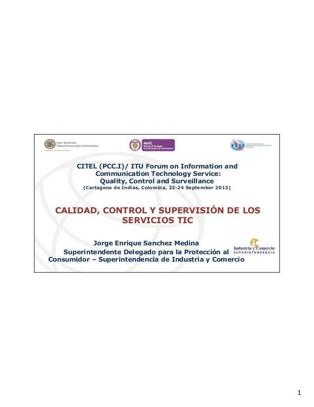 1 CALIDAD, CONTROL Y SUPERVISIÓN DE LOS SERVICIOS TIC Jorge Enrique Sanchez Medina Superintendente Delegado para la Protec...