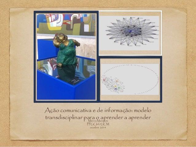 Ação comunicativa e de informação: modelo  transdisciplinar para o aprender a aprender Márcia Marques  PPGCInf/UCM  ocutbr...