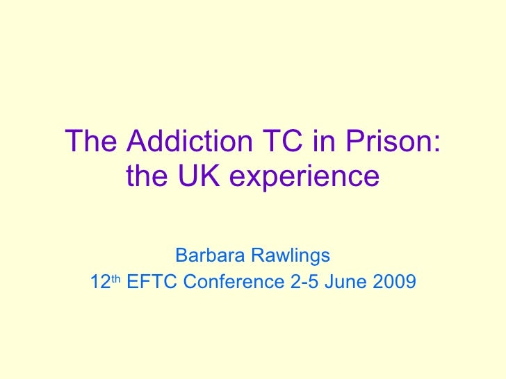 The Addiction TC in Prison: the UK experience Barbara Rawlings 12 th  EFTC Conference 2-5 June 2009