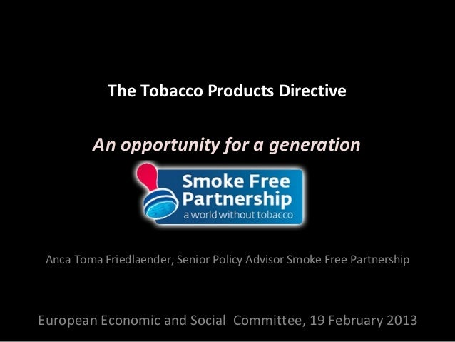 The Tobacco Products Directive         An opportunity for a generation Anca Toma Friedlaender, Senior Policy Advisor Smoke...