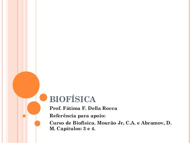 BIOFÍSICAProf. Fátima F. Della RoccaReferência para apoio:Curso de Biofísica. Mourão Jr, C.A. e Abramov, D.M. Capítulos: 3...