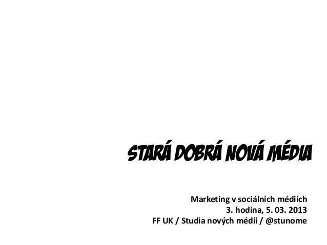 Stará Dobrá nová média            Marketing v sociálních médiích                     3. hodina, 5. 03. 2013  FF UK / Studi...