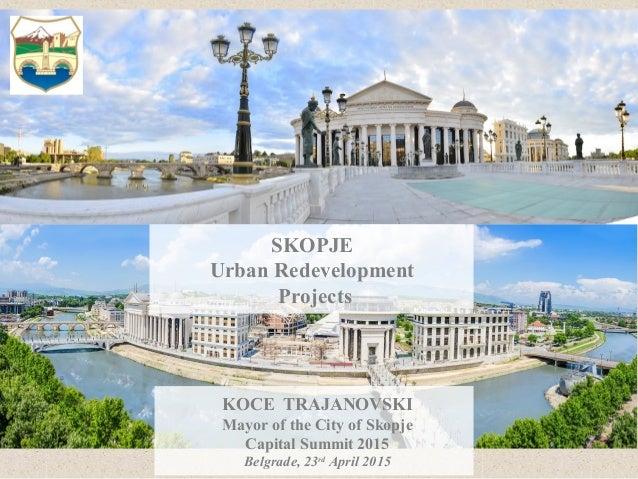 SKOPJE Urban Redevelopment Projects KOCE TRAJANOVSKI Mayor of the City of Skopje Capital Summit 2015 Belgrade, 23rd April ...