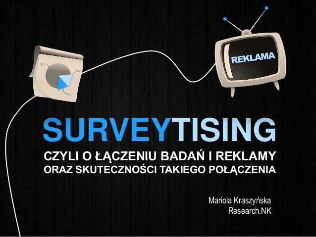 SURVEYTISING CZYLI O ŁĄCZENIU BADAŃ I REKLAMY ORAZ SKUTECZNOŚCI TAKIEGO POŁĄCZENIA Mariola Kraszyńska Research.NK