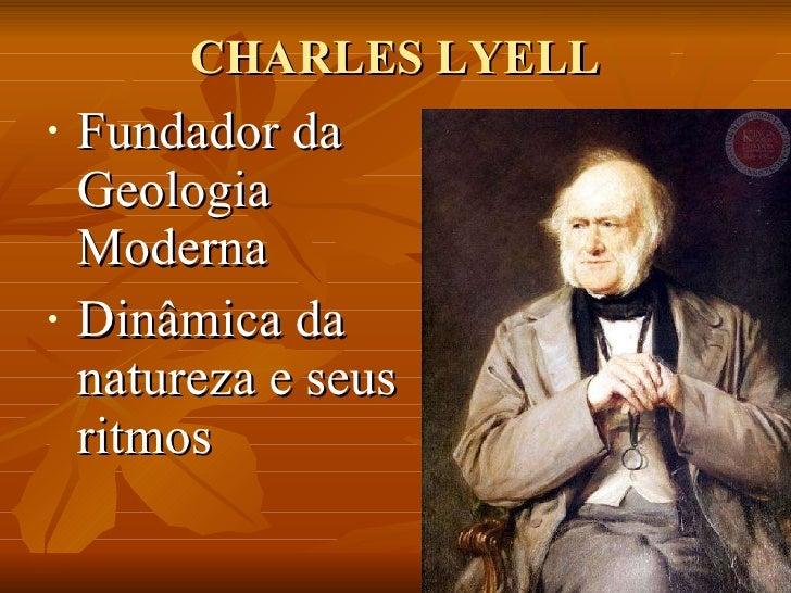 CHARLES LYELL <ul><li>Fundador da Geologia Moderna  </li></ul><ul><li>Dinâmica da natureza e seus ritmos </li></ul>