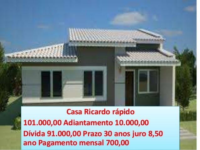 Casa Ricardo rápido 101.000,00 Adiantamento 10.000,00 Dívida 91.000,00 Prazo 30 anos juro 8,50 ano Pagamento mensal 700,00