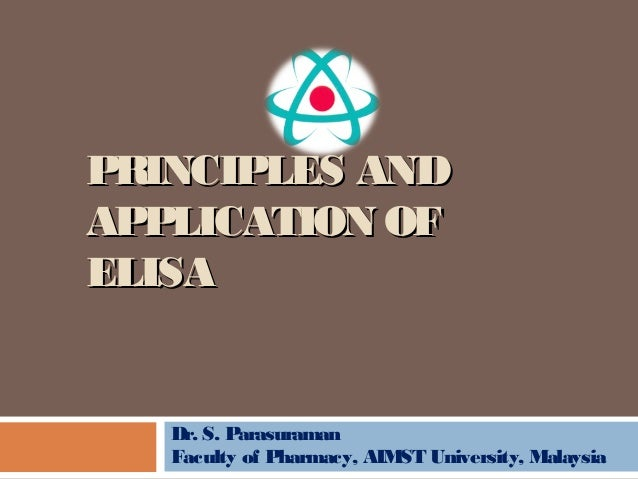PRINCIPLES ANDPRINCIPLES AND APPLICATION OFAPPLICATION OF ELISAELISA Dr. S. Parasuraman Faculty of Pharmacy, AIMST Univers...