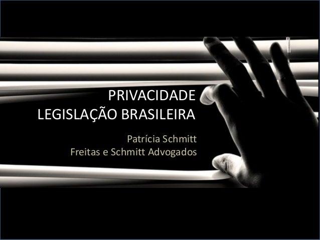 PRIVACIDADE LEGISLAÇÃO BRASILEIRA Patrícia Schmitt Freitas e Schmitt Advogados