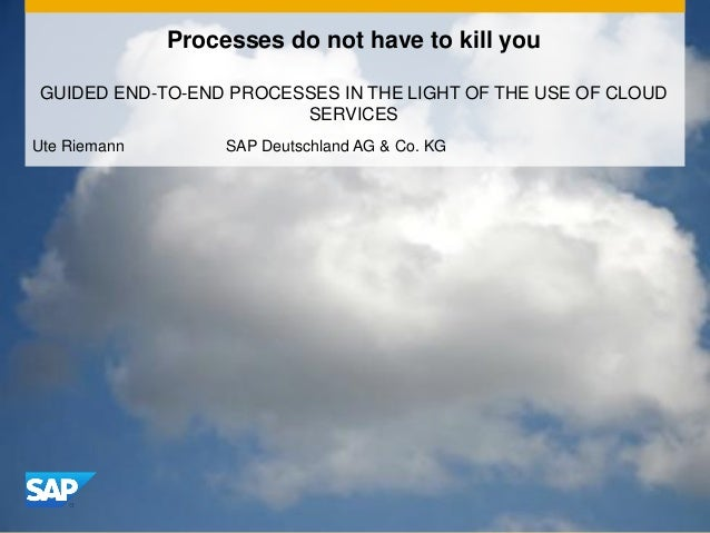 Processes do not have to kill you GUIDED END-TO-END PROCESSES IN THE LIGHT OF THE USE OF CLOUD SERVICES Ute Riemann SAP De...