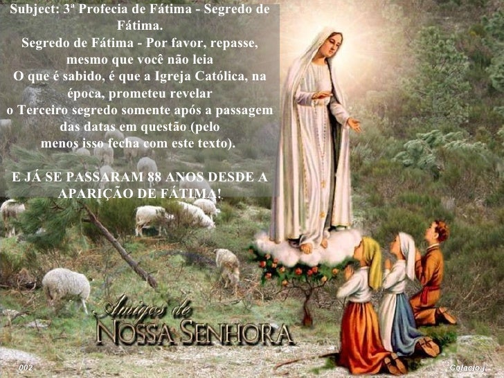 Colacio.j 002 Subject: 3ª Profecia de Fátima - Segredo de Fátima. Segredo de Fátima - Por favor, repasse, mesmo que você n...