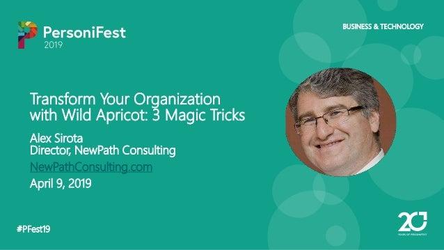 #PFest19 BUSINESS & TECHNOLOGY Transform Your Organization with Wild Apricot: 3 Magic Tricks Alex Sirota Director, NewPath...