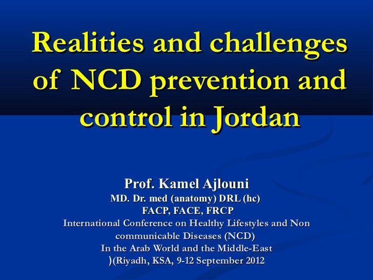 Realities and challengesof NCD prevention and   control in Jordan               Prof. Kamel Ajlouni             MD. Dr. me...