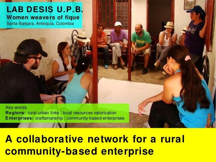 LAB DESIS U.P.B.  Women weavers of fique  Santa Barbara, Antioquia, Colombia A collaborative network for a rural community...