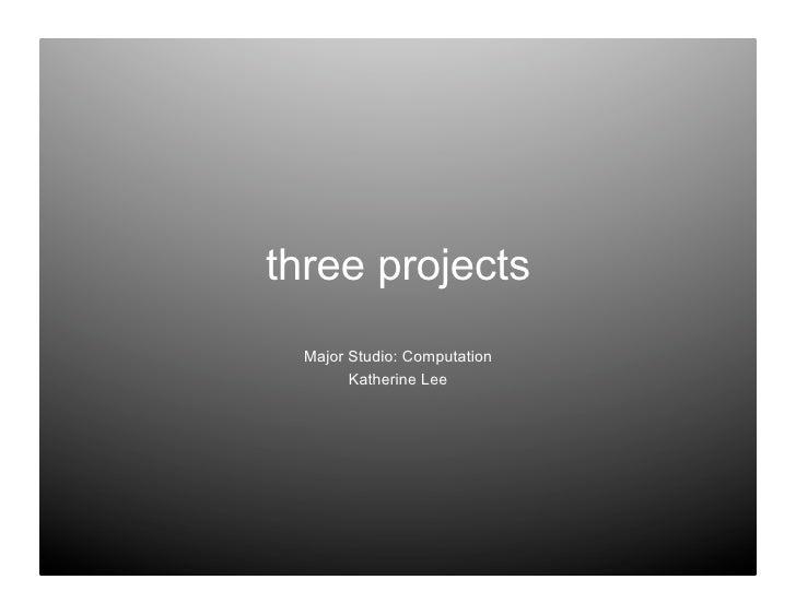 three projects   Major Studio: Computation         Katherine Lee