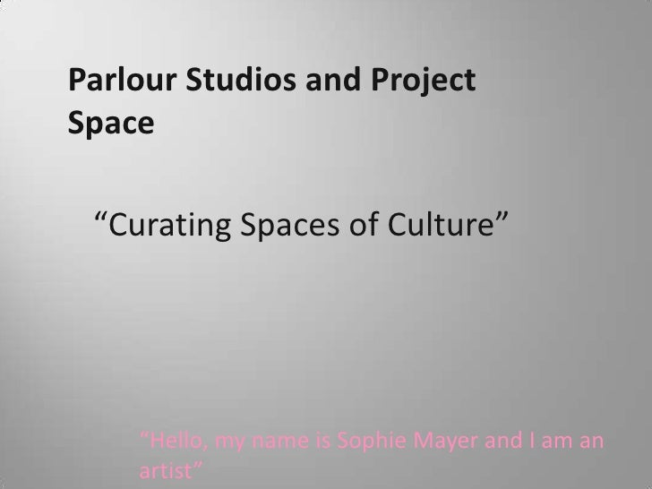 "Parlour Studios and Project Space<br />""Curating Spaces of Culture""<br />""Hello, my name is Sophie Mayer and I am an artis..."