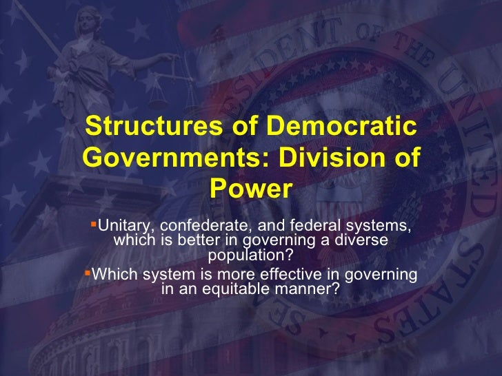 Structures of Democratic Governments: Division of Power <ul><li>Unitary, confederate, and federal systems, which is better...