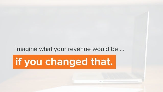 if you changed that. Imagine what your revenue would be ...