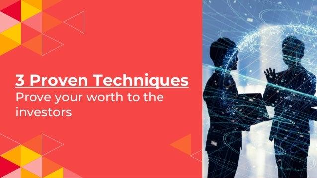 3 Proven Techniques Prove your worth to the investors