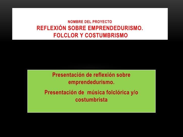 Nombre del ProyectoReflexión sobre emprendedurismo. folclor y costumbrismo<br />Presentación de reflexión sobre emprendedu...