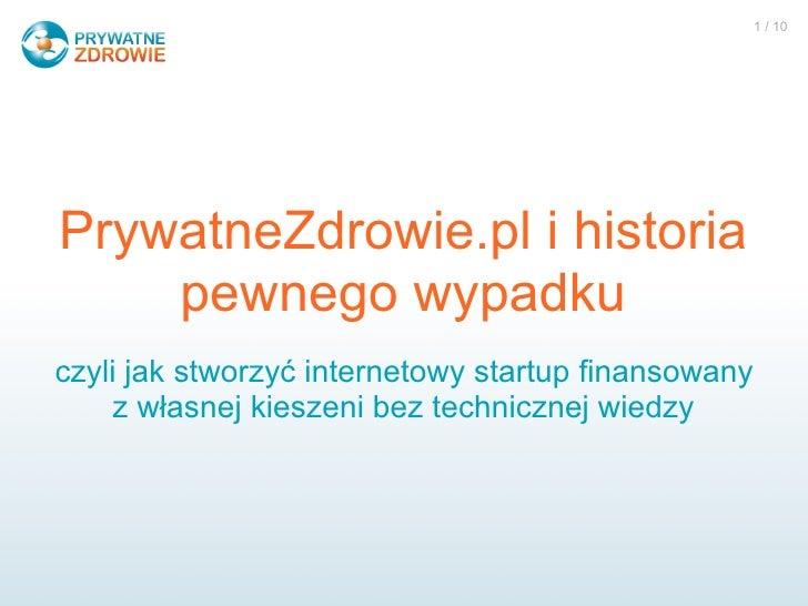 1 / 10     PrywatneZdrowie.pl i historia     pewnego wypadku czyli jak stworzyć internetowy startup finansowany      z wła...