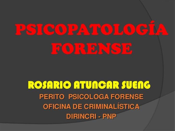 PSICOPATOLOGÍA    FORENSE ROSARIO ATUNCAR SUENG  PERITO PSICOLOGA FORENSE   OFICINA DE CRIMINALÍSTICA         DIRINCRI - PNP