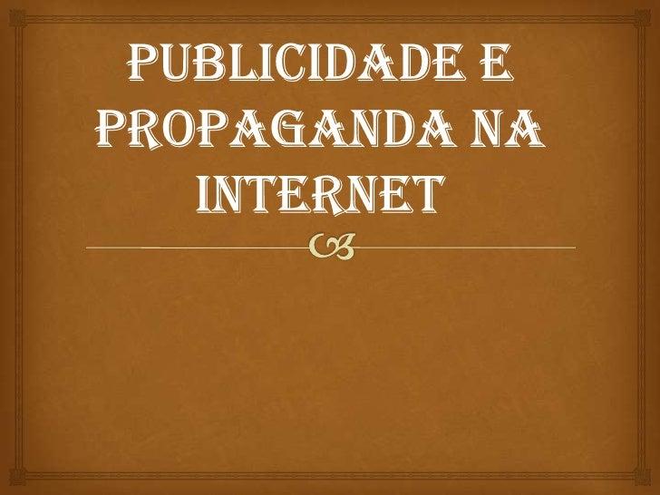 PUBLICIDADE E         PROPAGANDA                A Publicidade e propaganda está cada vez mais  presentes na internet, em...