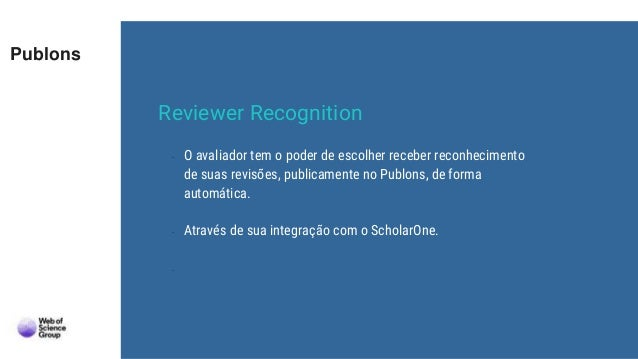 Publons - O avaliador tem o poder de escolher receber reconhecimento de suas revisões, publicamente no Publons, de forma a...