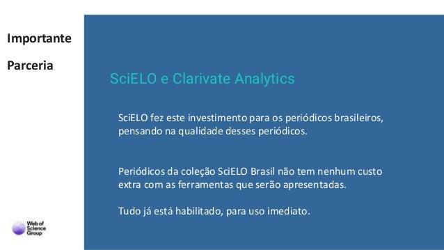 Importante Parceria SciELO e Clarivate Analytics SciELO fez este investimento para os periódicos brasileiros, pensando na ...