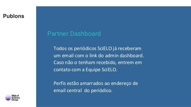 Publons Partner Dashboard Todos os periódicos SciELO já receberam um email com o link do admin dashboard. Caso não o tenha...