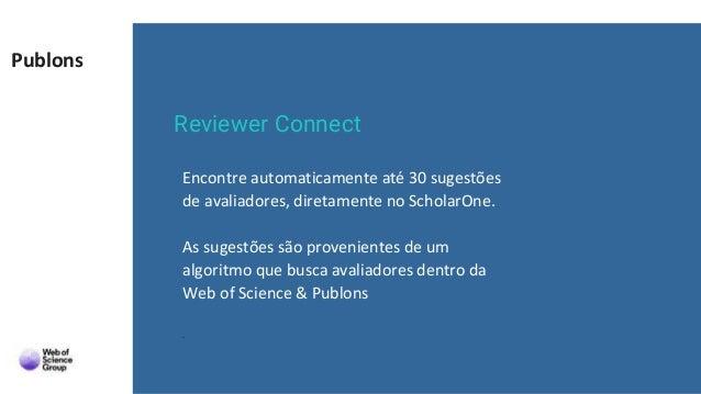 Publons Reviewer Connect Encontre automaticamente até 30 sugestões de avaliadores, diretamente no ScholarOne. As sugestões...