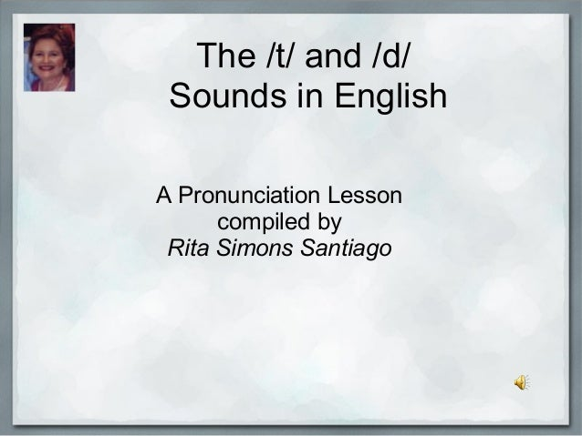 The /t/ and /d/ Sounds in English A Pronunciation Lesson compiled by Rita Simons Santiago