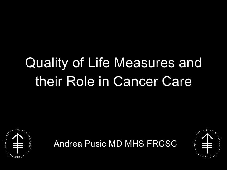 Quality of Life Measures and their Role in Cancer Care Andrea Pusic MD MHS FRCSC