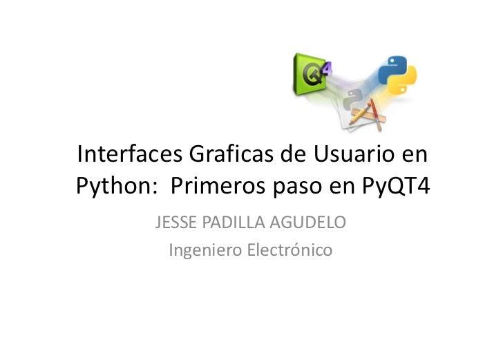 Interfaces Graficas de Usuario en Python: Primeros paso en PyQT4        JESSE PADILLA AGUDELO          Ingeniero Electróni...