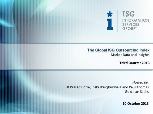 Hosted by: SK Prasad Borra, Rishi Jhunjhunwala and Paul Thomas Goldman Sachs 10 October 2013 The Global ISG Outsourcing In...