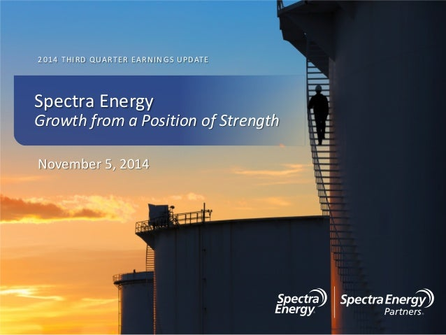 2014 THIRD QUARTER EARNINGS UPDATE November 5, 2014 Spectra Energy Growth from a Position of Strength