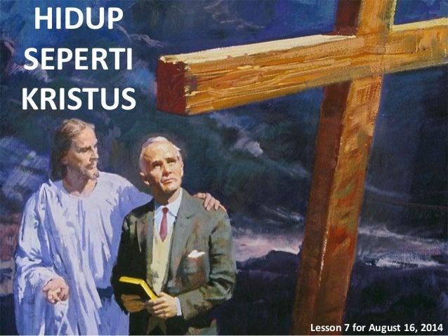 HIDUP SEPERTI KRISTUS Lesson 7 for August 16, 2014